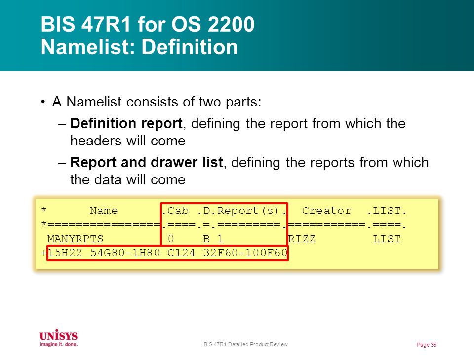 BIS 47R1 for OS 2200 Namelist: Definition A Namelist consists of two parts: –Definition report, defining the report from which the headers will come –Report and drawer list, defining the reports from which the data will come * Name.Cab.D.Report(s).
