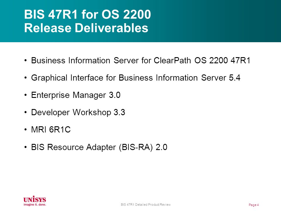 BIS 47R1 for OS 2200 Release Deliverables Business Information Server for ClearPath OS 2200 47R1 Graphical Interface for Business Information Server 5.4 Enterprise Manager 3.0 Developer Workshop 3.3 MRI 6R1C BIS Resource Adapter (BIS-RA) 2.0 Page 4 BIS 47R1 Detailed Product Review