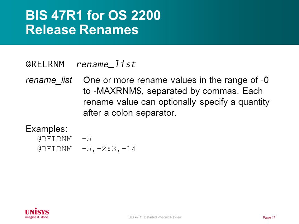 BIS 47R1 for OS 2200 Release Renames @RELRNM rename_list rename_list One or more rename values in the range of -0 to -MAXRNM$, separated by commas.