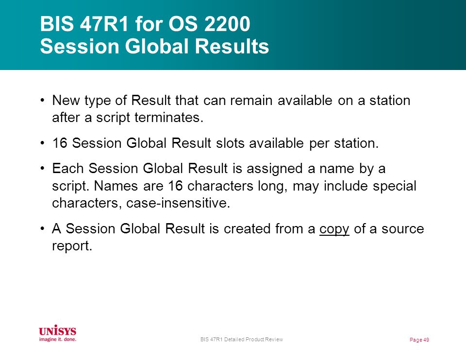 BIS 47R1 for OS 2200 Session Global Results Page 49 BIS 47R1 Detailed Product Review New type of Result that can remain available on a station after a script terminates.