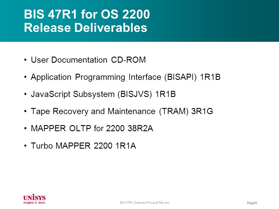 BIS 47R1 for OS 2200 Release Deliverables User Documentation CD-ROM Application Programming Interface (BISAPI) 1R1B JavaScript Subsystem (BISJVS) 1R1B Tape Recovery and Maintenance (TRAM) 3R1G MAPPER OLTP for 2200 38R2A Turbo MAPPER 2200 1R1A Page 5 BIS 47R1 Detailed Product Review