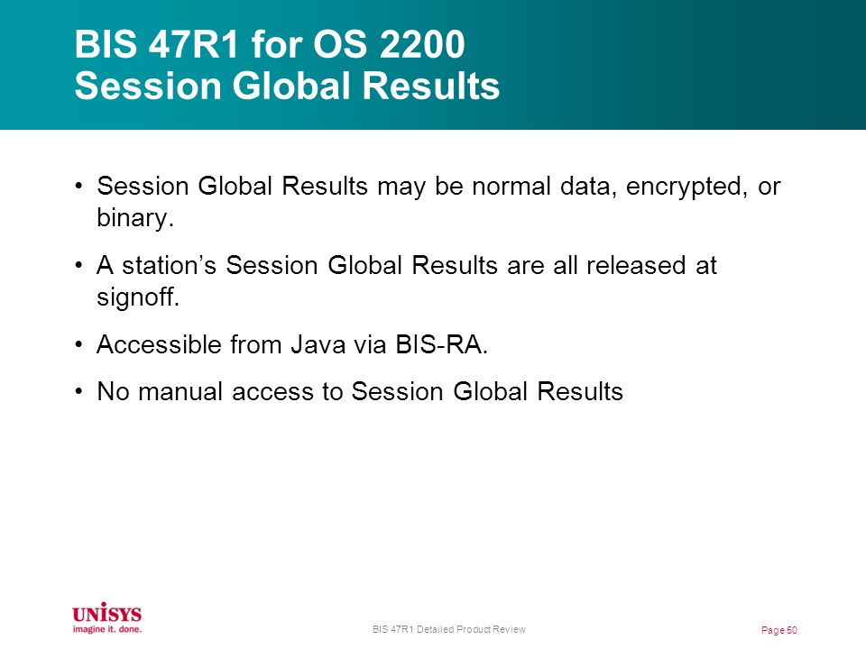 BIS 47R1 for OS 2200 Session Global Results Page 50 BIS 47R1 Detailed Product Review Session Global Results may be normal data, encrypted, or binary.