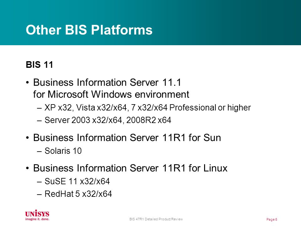 Other BIS Platforms BIS 11 Business Information Server 11.1 for Microsoft Windows environment –XP x32, Vista x32/x64, 7 x32/x64 Professional or higher –Server 2003 x32/x64, 2008R2 x64 Business Information Server 11R1 for Sun –Solaris 10 Business Information Server 11R1 for Linux –SuSE 11 x32/x64 –RedHat 5 x32/x64 Page 6 BIS 47R1 Detailed Product Review