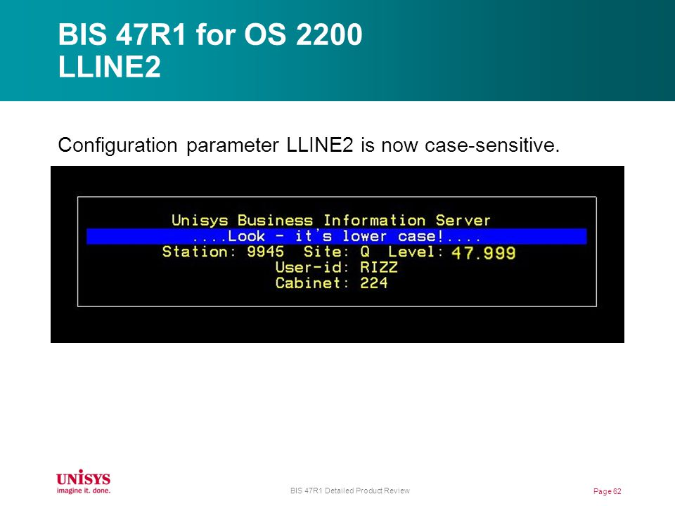 BIS 47R1 for OS 2200 LLINE2 Page 62 BIS 47R1 Detailed Product Review Configuration parameter LLINE2 is now case-sensitive.