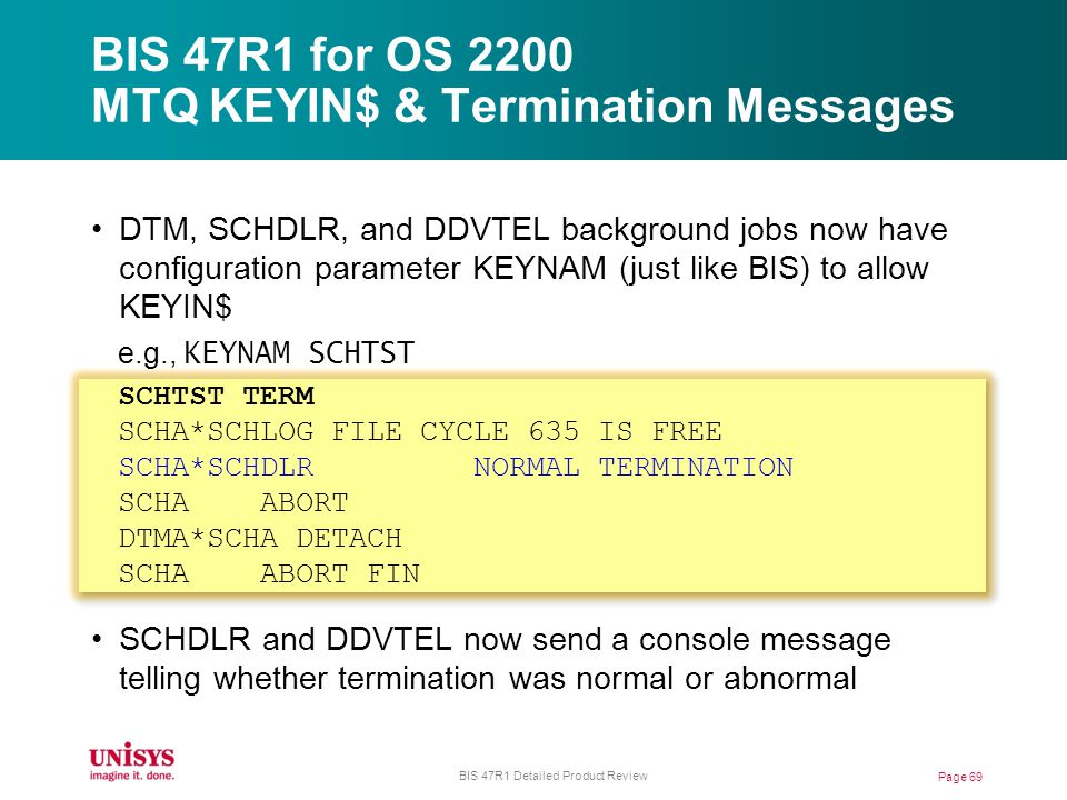 BIS 47R1 for OS 2200 MTQ KEYIN$ & Termination Messages Page 69 BIS 47R1 Detailed Product Review DTM, SCHDLR, and DDVTEL background jobs now have configuration parameter KEYNAM (just like BIS) to allow KEYIN$ e.g., KEYNAM SCHTST SCHTST TERM SCHA*SCHLOG FILE CYCLE 635 IS FREE SCHA*SCHDLR NORMAL TERMINATION SCHA ABORT DTMA*SCHA DETACH SCHA ABORT FIN SCHDLR and DDVTEL now send a console message telling whether termination was normal or abnormal