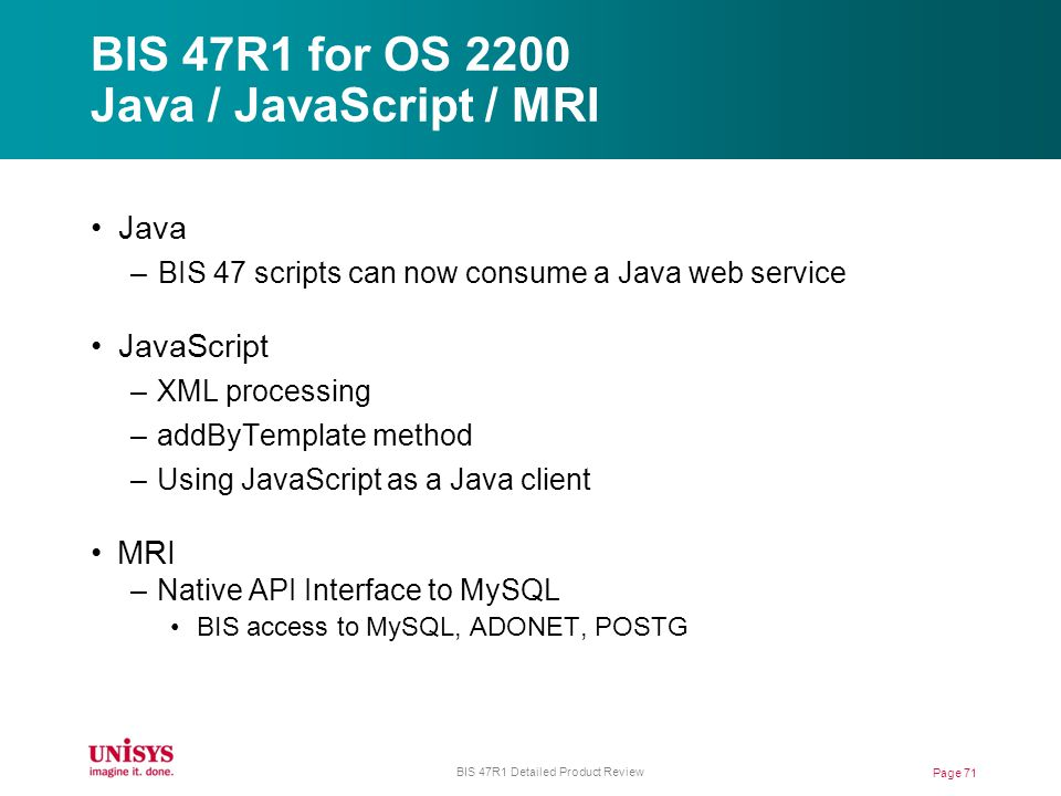 BIS 47R1 for OS 2200 Java / JavaScript / MRI Page 71 BIS 47R1 Detailed Product Review Java –BIS 47 scripts can now consume a Java web service JavaScript –XML processing –addByTemplate method –Using JavaScript as a Java client MRI –Native API Interface to MySQL BIS access to MySQL, ADONET, POSTG