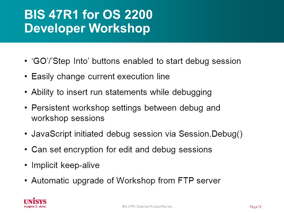 BIS 47R1 for OS 2200 Developer Workshop Page 72 BIS 47R1 Detailed Product Review GO/Step Into buttons enabled to start debug session Easily change current execution line Ability to insert run statements while debugging Persistent workshop settings between debug and workshop sessions JavaScript initiated debug session via Session.Debug() Can set encryption for edit and debug sessions Implicit keep-alive Automatic upgrade of Workshop from FTP server