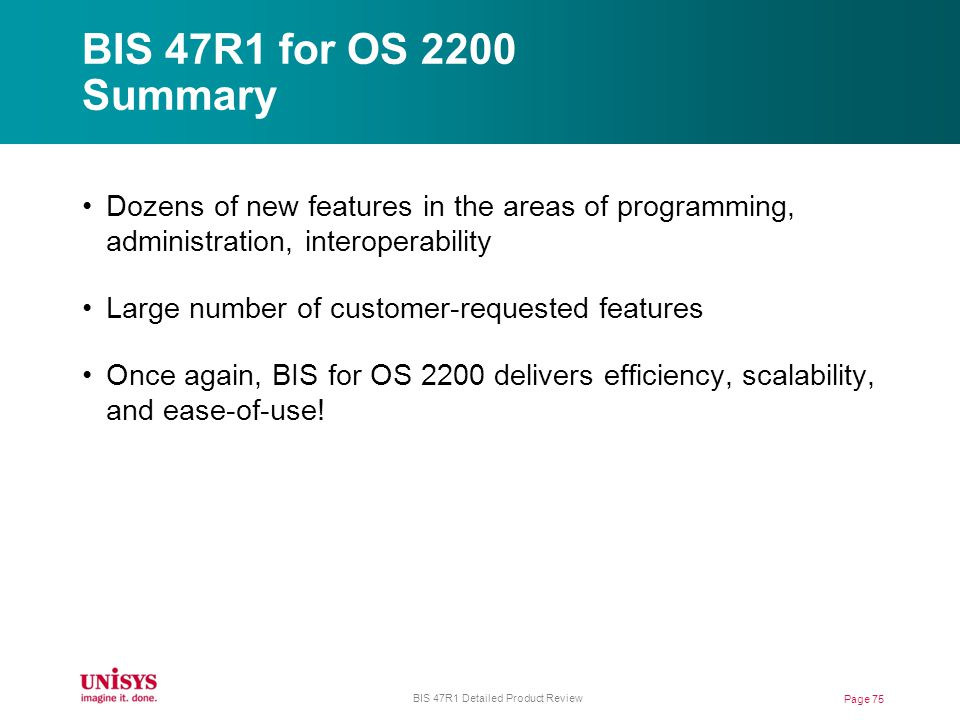 BIS 47R1 for OS 2200 Summary Page 75 BIS 47R1 Detailed Product Review Dozens of new features in the areas of programming, administration, interoperability Large number of customer-requested features Once again, BIS for OS 2200 delivers efficiency, scalability, and ease-of-use!
