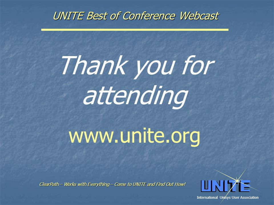 UNITE Best of Conference Webcast Thank you for attending ClearPath – Works with Everything –Come to UNITE and Find Out How.