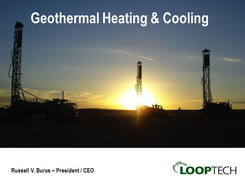 Geothermal Heating & Cooling Russell V. Buras – President / CEO