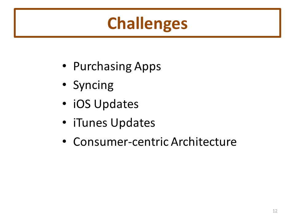 Challenges Purchasing Apps Syncing iOS Updates iTunes Updates Consumer-centric Architecture 12