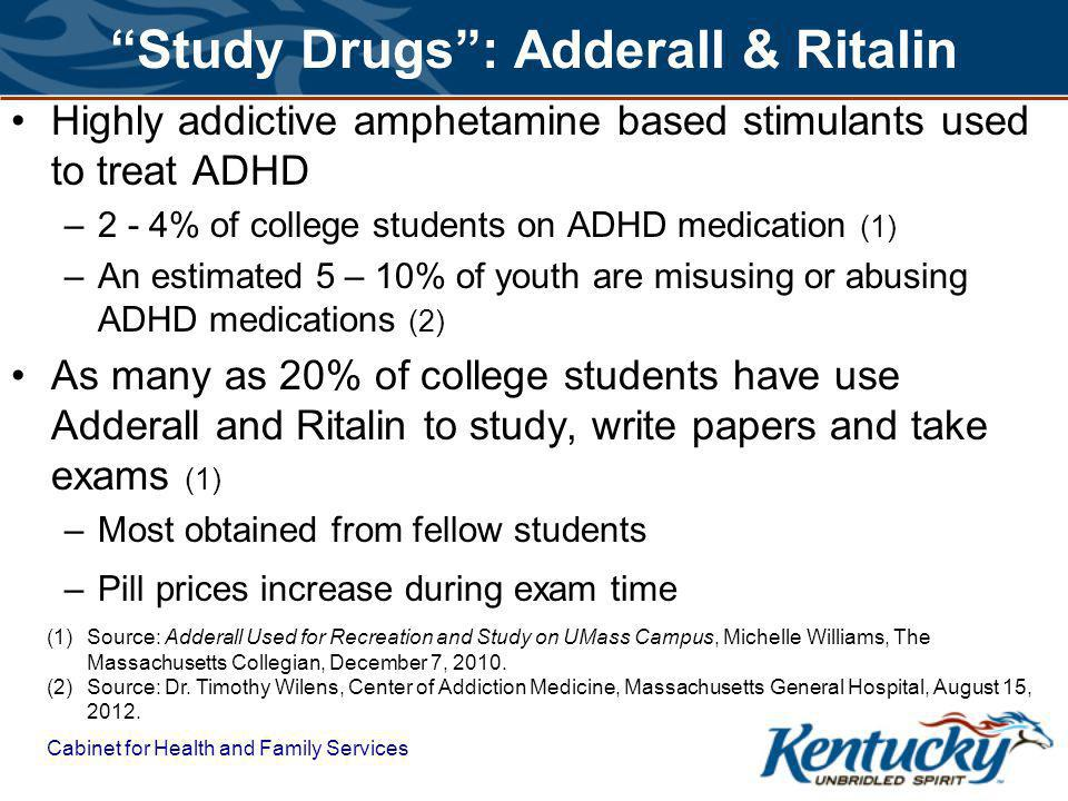 Cabinet for Health and Family Services Study Drugs: Adderall & Ritalin Highly addictive amphetamine based stimulants used to treat ADHD –2 - 4% of college students on ADHD medication (1) –An estimated 5 – 10% of youth are misusing or abusing ADHD medications (2) As many as 20% of college students have use Adderall and Ritalin to study, write papers and take exams (1) –Most obtained from fellow students –Pill prices increase during exam time (1)Source: Adderall Used for Recreation and Study on UMass Campus, Michelle Williams, The Massachusetts Collegian, December 7, 2010.