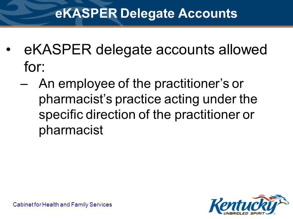 Cabinet for Health and Family Services eKASPER Delegate Accounts eKASPER delegate accounts allowed for: –An employee of the practitioners or pharmacists practice acting under the specific direction of the practitioner or pharmacist