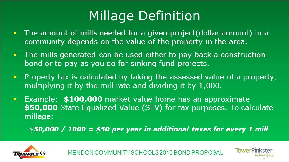 MENDON COMMUNITY SCHOOLS 2013 BOND PROPOSAL Millage Definition The amount of mills needed for a given project(dollar amount) in a community depends on the value of the property in the area.