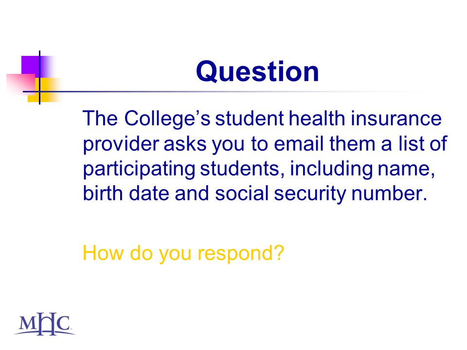 Question The Colleges student health insurance provider asks you to email them a list of participating students, including name, birth date and social security number.