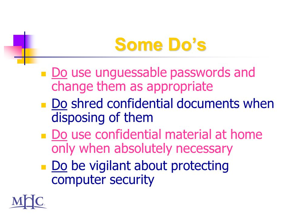 Some Dos Do use unguessable passwords and change them as appropriate Do shred confidential documents when disposing of them Do use confidential material at home only when absolutely necessary Do be vigilant about protecting computer security