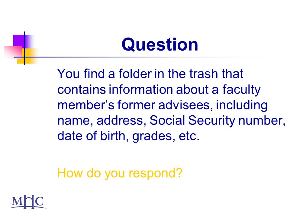 Question You find a folder in the trash that contains information about a faculty members former advisees, including name, address, Social Security number, date of birth, grades, etc.