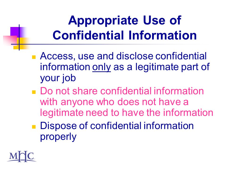 Appropriate Use of Confidential Information Access, use and disclose confidential information only as a legitimate part of your job Do not share confidential information with anyone who does not have a legitimate need to have the information Dispose of confidential information properly