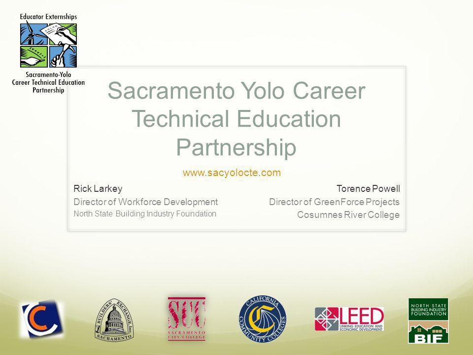 Sacramento Yolo Career Technical Education Partnership Rick Larkey Director of Workforce Development North State Building Industry Foundation Torence Powell Director of GreenForce Projects Cosumnes River College www.sacyolocte.com