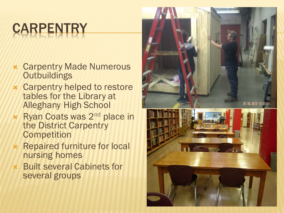 Carpentry Made Numerous Outbuildings Carpentry helped to restore tables for the Library at Alleghany High School Ryan Coats was 2 nd place in the District Carpentry Competition Repaired furniture for local nursing homes Built several Cabinets for several groups