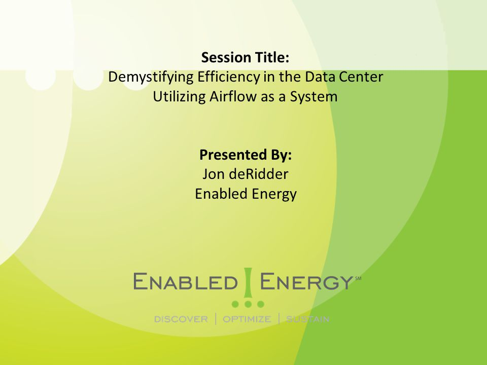 Session Title: Demystifying Efficiency in the Data Center Utilizing Airflow as a System Presented By: Jon deRidder Enabled Energy
