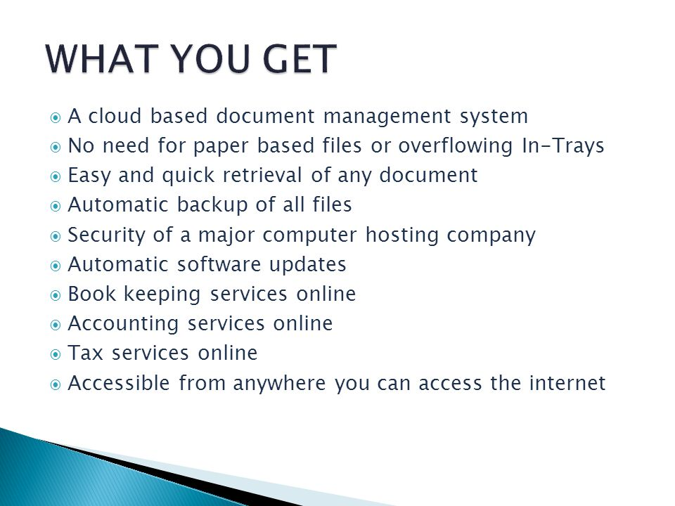 A cloud based document management system No need for paper based files or overflowing In-Trays Easy and quick retrieval of any document Automatic backup of all files Security of a major computer hosting company Automatic software updates Book keeping services online Accounting services online Tax services online Accessible from anywhere you can access the internet