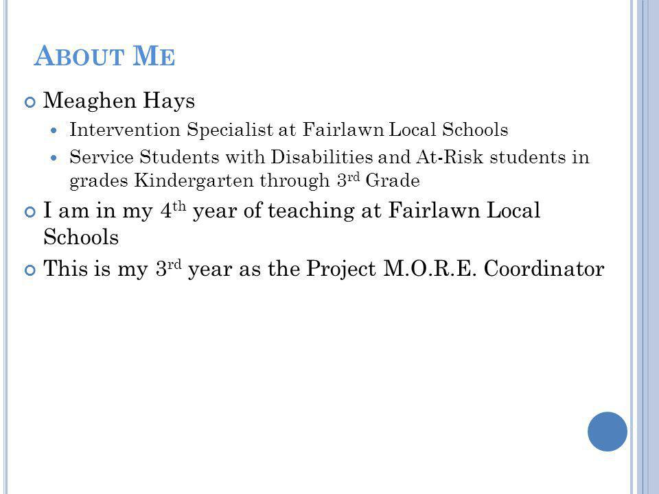 A BOUT M E Meaghen Hays Intervention Specialist at Fairlawn Local Schools Service Students with Disabilities and At-Risk students in grades Kindergarten through 3 rd Grade I am in my 4 th year of teaching at Fairlawn Local Schools This is my 3 rd year as the Project M.O.R.E.