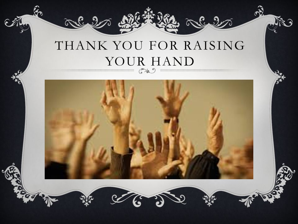THANK YOU FOR RAISING YOUR HAND