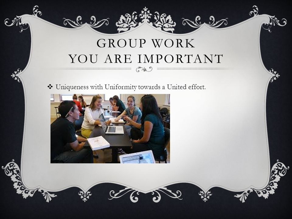 GROUP WORK YOU ARE IMPORTANT Uniqueness with Uniformity towards a United effort.