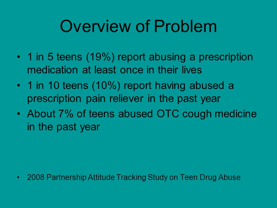 Overview of Problem 1 in 5 teens (19%) report abusing a prescription medication at least once in their lives 1 in 10 teens (10%) report having abused a prescription pain reliever in the past year About 7% of teens abused OTC cough medicine in the past year 2008 Partnership Attitude Tracking Study on Teen Drug Abuse