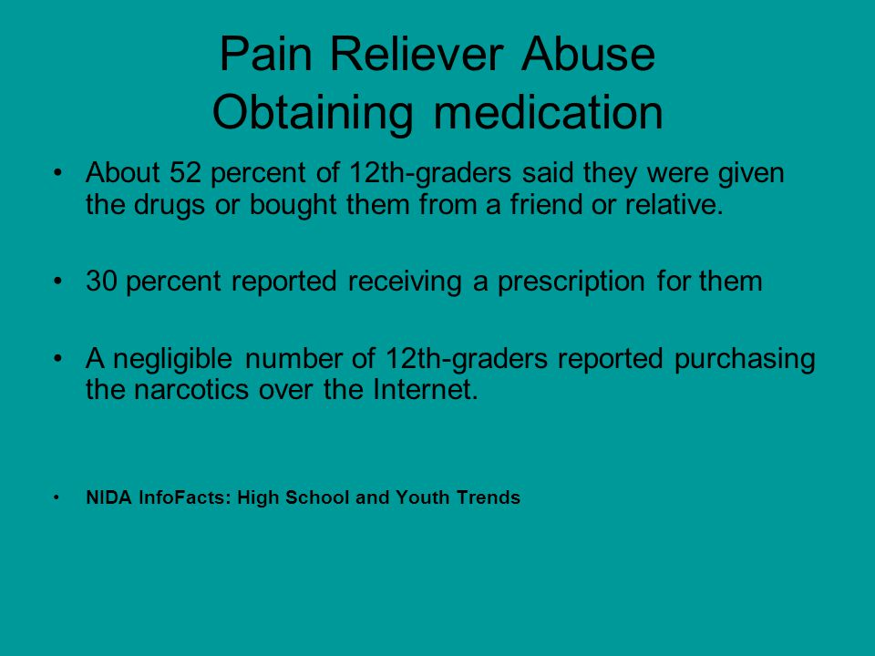 Pain Reliever Abuse Obtaining medication About 52 percent of 12th-graders said they were given the drugs or bought them from a friend or relative.