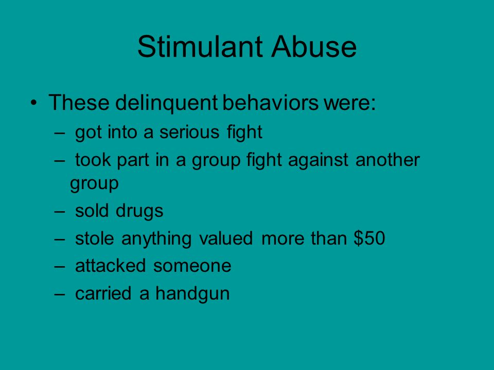 Stimulant Abuse These delinquent behaviors were: – got into a serious fight – took part in a group fight against another group – sold drugs – stole anything valued more than $50 – attacked someone – carried a handgun