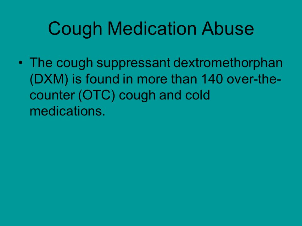 Cough Medication Abuse The cough suppressant dextromethorphan (DXM) is found in more than 140 over-the- counter (OTC) cough and cold medications.