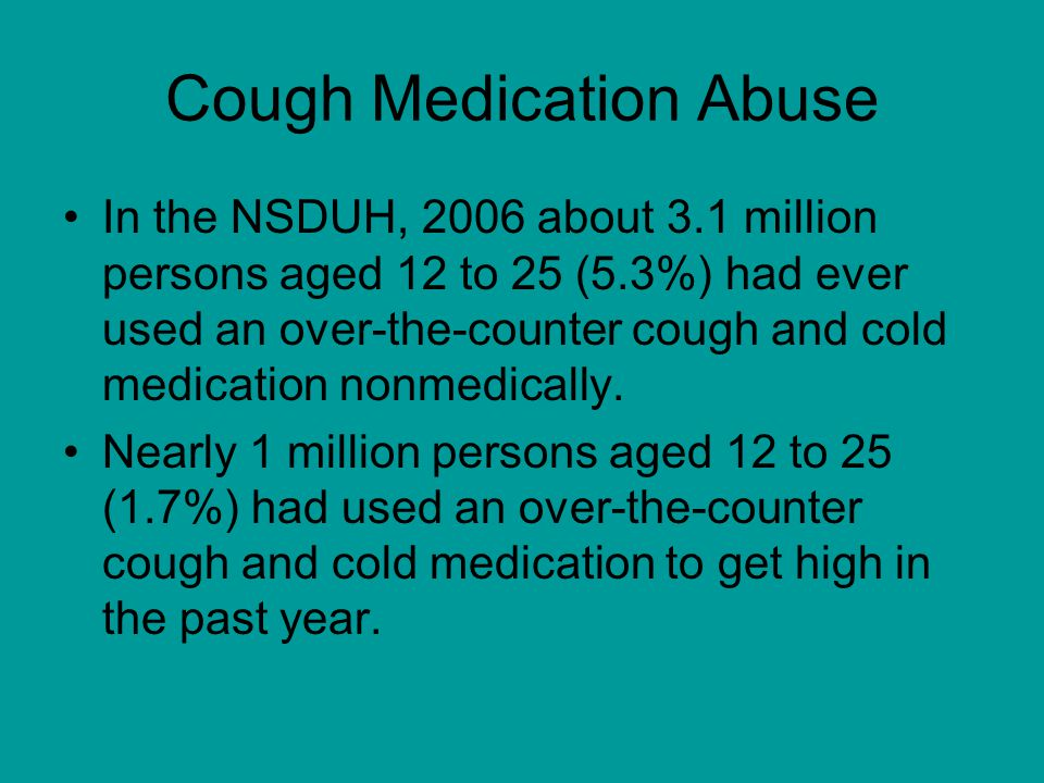Cough Medication Abuse In the NSDUH, 2006 about 3.1 million persons aged 12 to 25 (5.3%) had ever used an over-the-counter cough and cold medication nonmedically.
