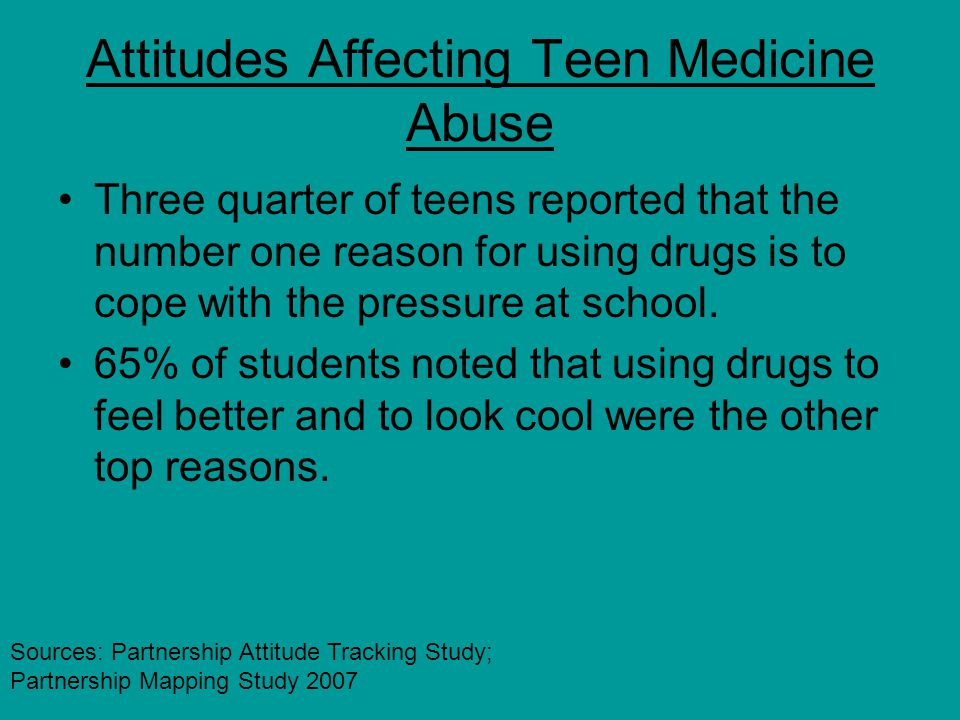 Attitudes Affecting Teen Medicine Abuse Three quarter of teens reported that the number one reason for using drugs is to cope with the pressure at school.