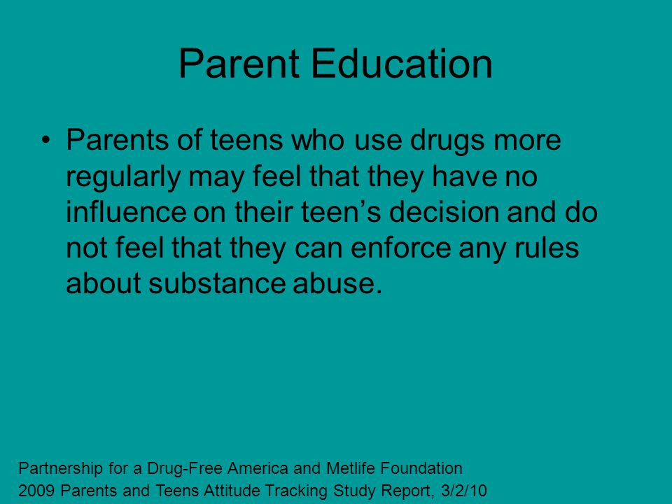 Parent Education Parents of teens who use drugs more regularly may feel that they have no influence on their teens decision and do not feel that they can enforce any rules about substance abuse.