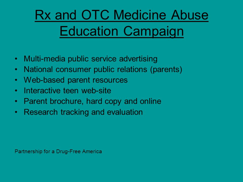 Rx and OTC Medicine Abuse Education Campaign Multi-media public service advertising National consumer public relations (parents) Web-based parent resources Interactive teen web-site Parent brochure, hard copy and online Research tracking and evaluation www.drugfree.org Partnership for a Drug-Free America