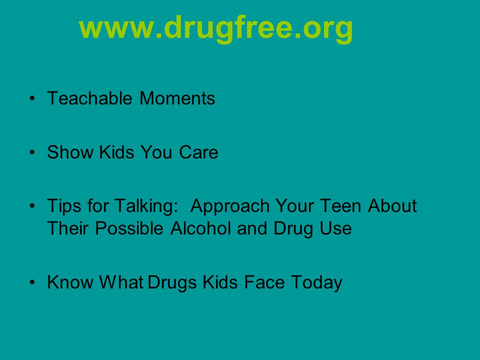 www.drugfree.org Teachable Moments Show Kids You Care Tips for Talking: Approach Your Teen About Their Possible Alcohol and Drug Use Know What Drugs Kids Face Today