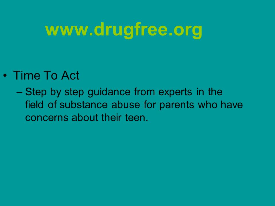 www.drugfree.org Time To Act –Step by step guidance from experts in the field of substance abuse for parents who have concerns about their teen.