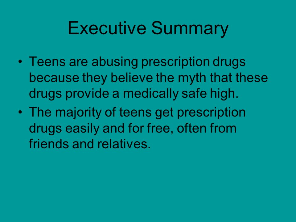 Executive Summary Teens are abusing prescription drugs because they believe the myth that these drugs provide a medically safe high.