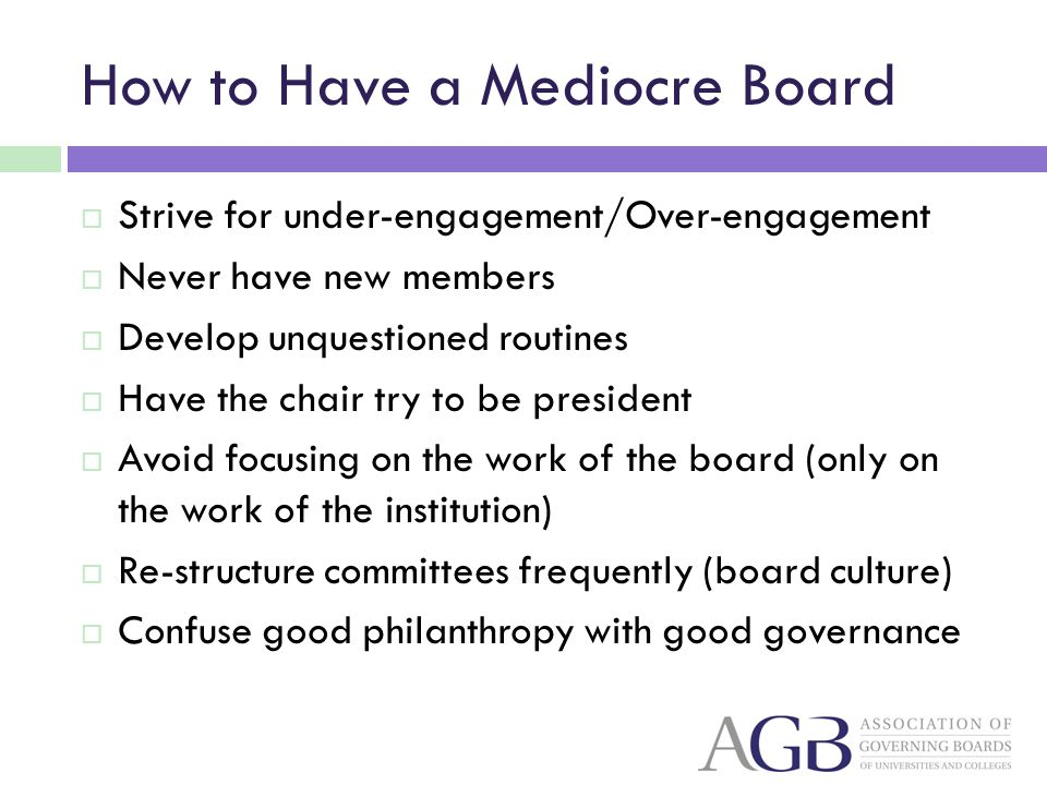 How to Have a Mediocre Board Strive for under-engagement/Over-engagement Never have new members Develop unquestioned routines Have the chair try to be president Avoid focusing on the work of the board (only on the work of the institution) Re-structure committees frequently (board culture) Confuse good philanthropy with good governance