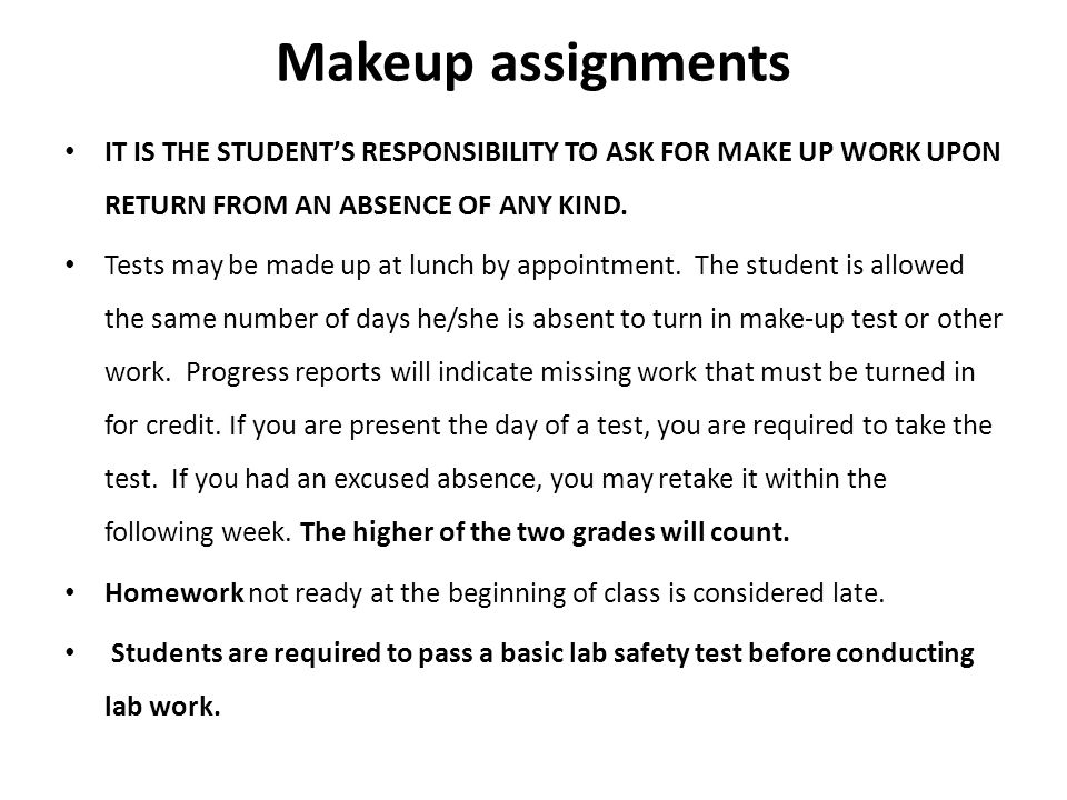 Makeup assignments IT IS THE STUDENTS RESPONSIBILITY TO ASK FOR MAKE UP WORK UPON RETURN FROM AN ABSENCE OF ANY KIND.