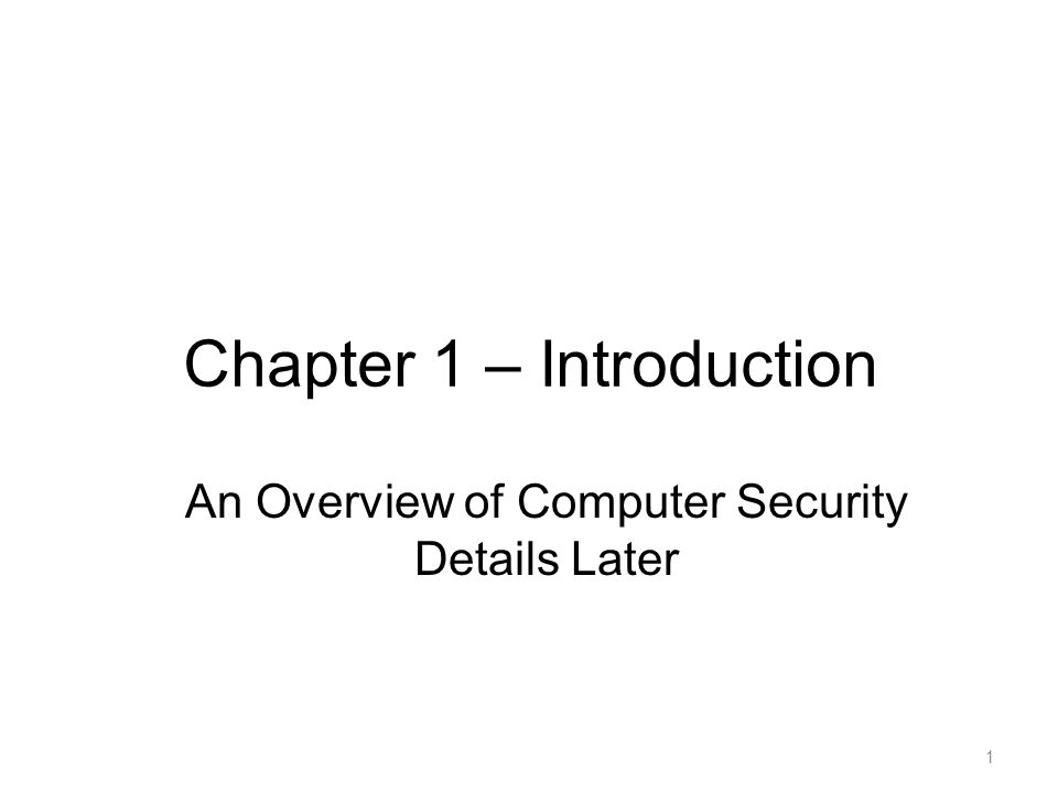 Chapter 1 – Introduction 1 An Overview of Computer Security Details Later