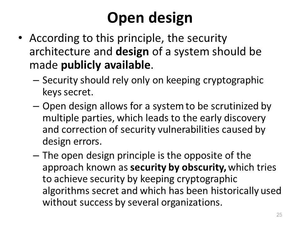 Open design According to this principle, the security architecture and design of a system should be made publicly available.