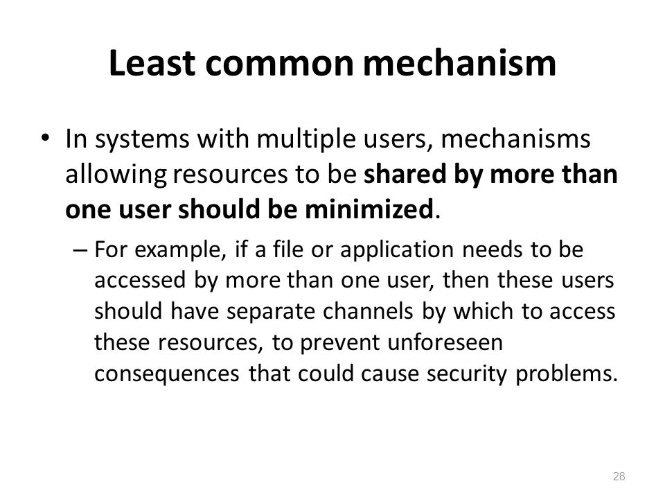Least common mechanism In systems with multiple users, mechanisms allowing resources to be shared by more than one user should be minimized.