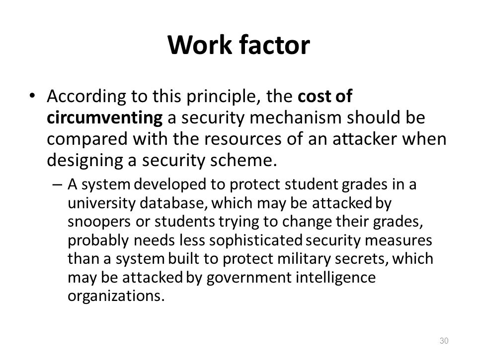 Work factor According to this principle, the cost of circumventing a security mechanism should be compared with the resources of an attacker when designing a security scheme.