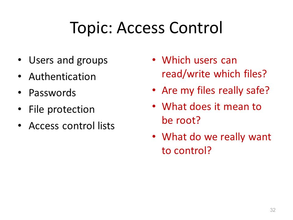 Topic: Access Control Users and groups Authentication Passwords File protection Access control lists Which users can read/write which files.