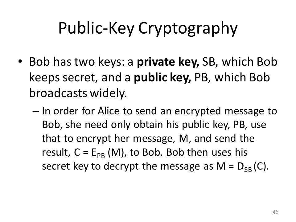 Public-Key Cryptography Bob has two keys: a private key, SB, which Bob keeps secret, and a public key, PB, which Bob broadcasts widely.