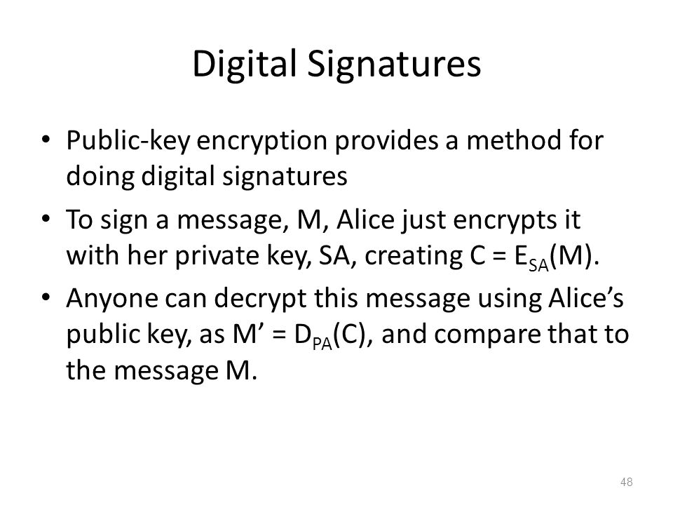 Digital Signatures Public-key encryption provides a method for doing digital signatures To sign a message, M, Alice just encrypts it with her private key, SA, creating C = E SA (M).