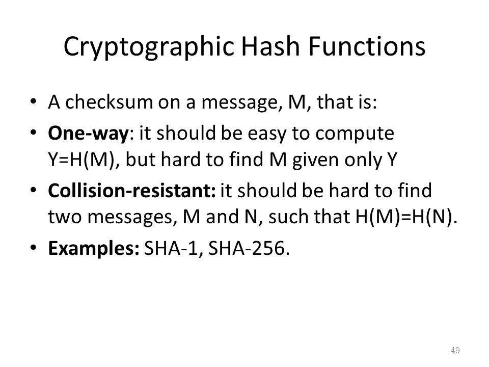 Cryptographic Hash Functions A checksum on a message, M, that is: One-way: it should be easy to compute Y=H(M), but hard to find M given only Y Collision-resistant: it should be hard to find two messages, M and N, such that H(M)=H(N).
